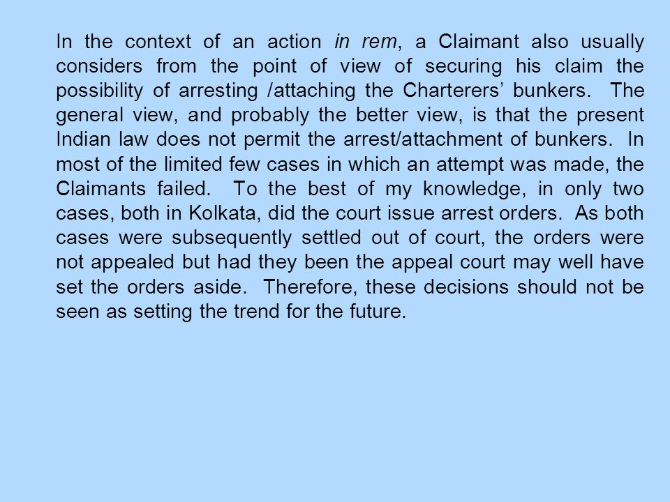 In the context of an action in rem, a Claimant also usually considers from the point of view of securing his claim the possibility of arresting /attaching the Charterers' bunkers.