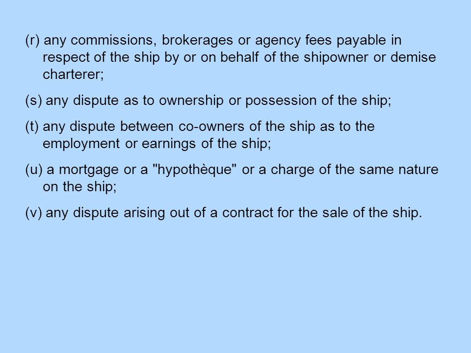 (r) any commissions, brokerages or agency fees payable in respect of the ship by or on behalf of the shipowner or demise charterer; (s) any dispute as to ownership or possession of the ship; (t) any dispute between co-owners of the ship as to the employment or earnings of the ship; (u) a mortgage or a hypothèque or a charge of the same nature on the ship; (v) any dispute arising out of a contract for the sale of the ship.