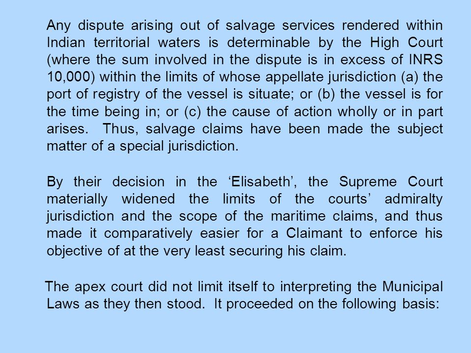 Any dispute arising out of salvage services rendered within Indian territorial waters is determinable by the High Court (where the sum involved in the dispute is in excess of INRS 10,000) within the limits of whose appellate jurisdiction (a) the port of registry of the vessel is situate; or (b) the vessel is for the time being in; or (c) the cause of action wholly or in part arises.