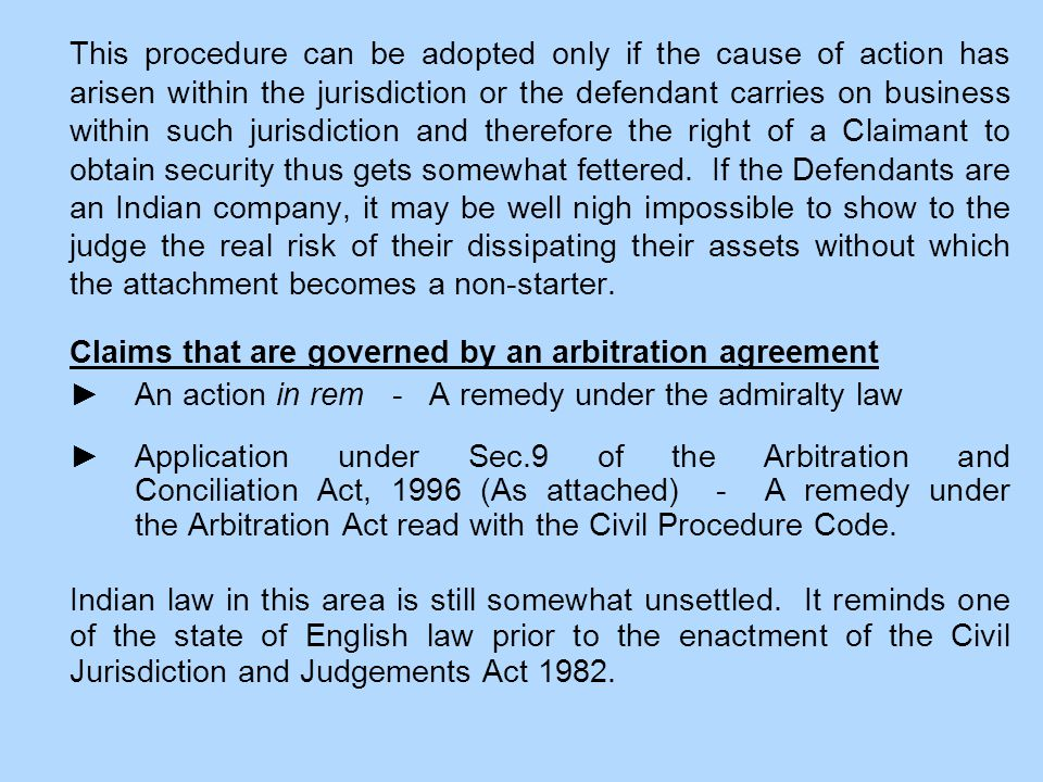 This procedure can be adopted only if the cause of action has arisen within the jurisdiction or the defendant carries on business within such jurisdiction and therefore the right of a Claimant to obtain security thus gets somewhat fettered.