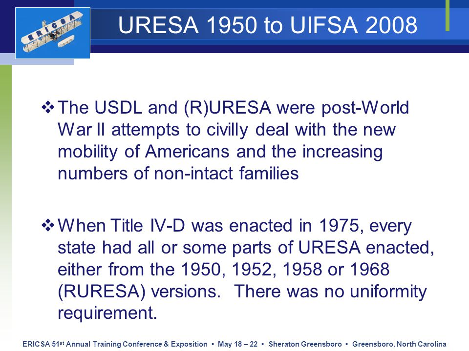 ERICSA 51 st Annual Training Conference & Exposition ▪ May 18 – 22 ▪ Sheraton Greensboro ▪ Greensboro, North Carolina URESA 1950 to UIFSA 2008  The U