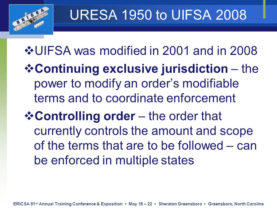 ERICSA 51 st Annual Training Conference & Exposition ▪ May 18 – 22 ▪ Sheraton Greensboro ▪ Greensboro, North Carolina URESA 1950 to UIFSA 2008  UIFSA was modified in 2001 and in 2008  Continuing exclusive jurisdiction – the power to modify an order's modifiable terms and to coordinate enforcement  Controlling order – the order that currently controls the amount and scope of the terms that are to be followed – can be enforced in multiple states