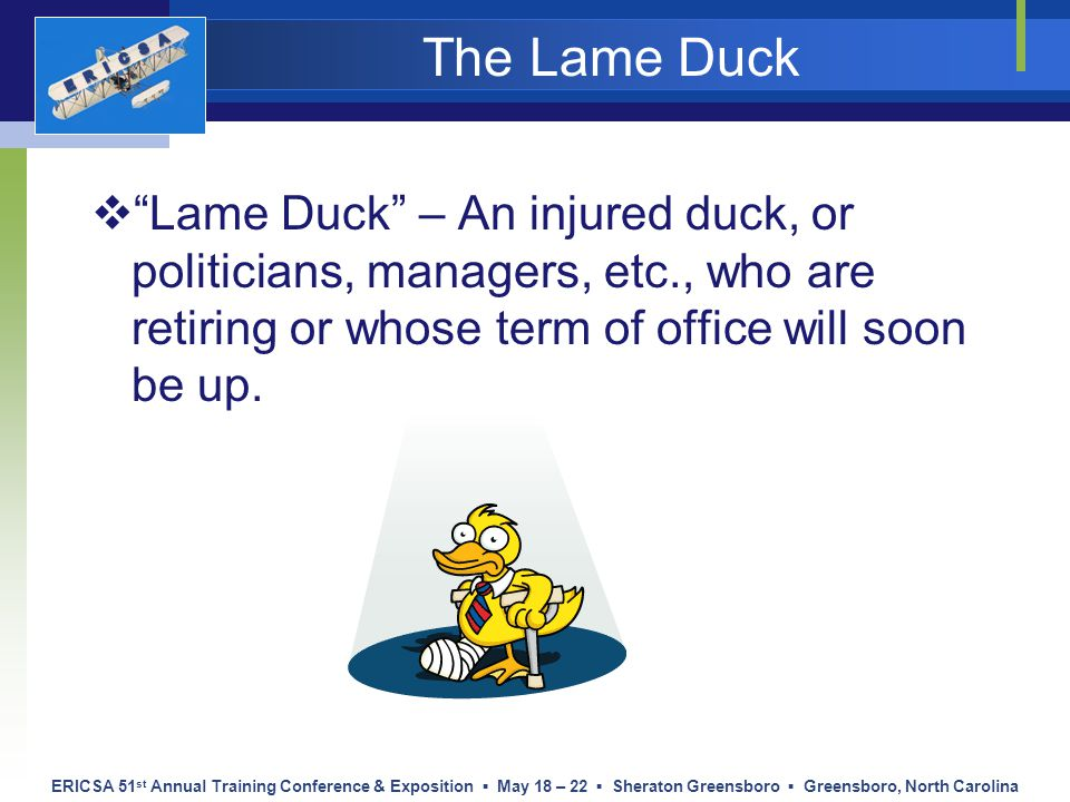 ERICSA 51 st Annual Training Conference & Exposition ▪ May 18 – 22 ▪ Sheraton Greensboro ▪ Greensboro, North Carolina The Lame Duck  Lame Duck – An injured duck, or politicians, managers, etc., who are retiring or whose term of office will soon be up.