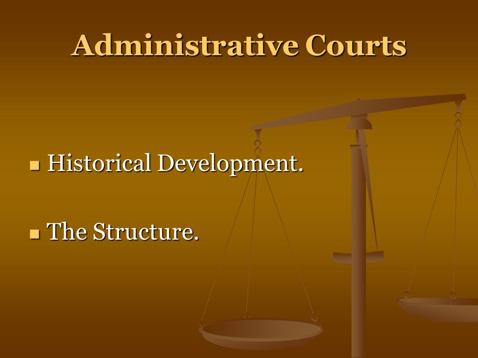 Administrative Courts Historical Development. Historical Development. The Structure. The Structure.