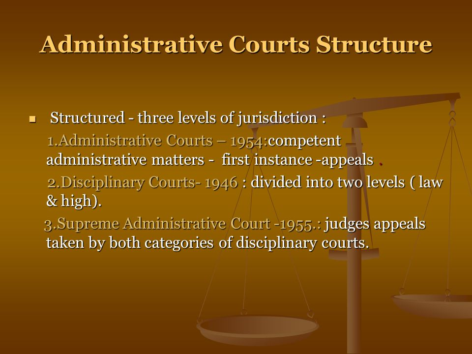 Administrative Courts Structure Structured - three levels of jurisdiction : Structured - three levels of jurisdiction : 1.Administrative Courts – 1954:competent administrative matters - first instance -appeals.