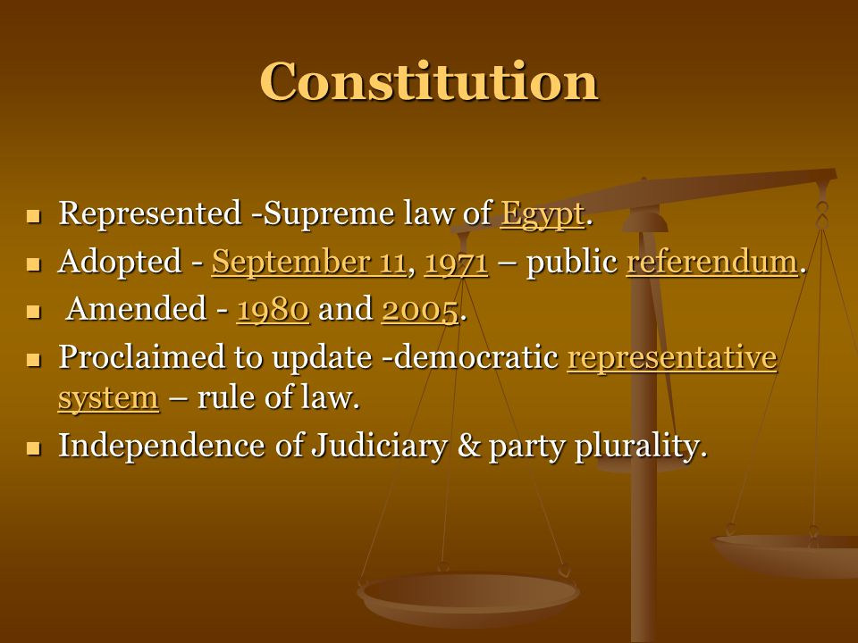Constitution Represented -Supreme law of Egypt.Egypt Adopted - September 11, 1971 – public referendum.September 111971referendum Amended - 1980 and 2005.19802005 Proclaimed to update -democratic representative system – rule of law.representative system Independence of Judiciary & party plurality.