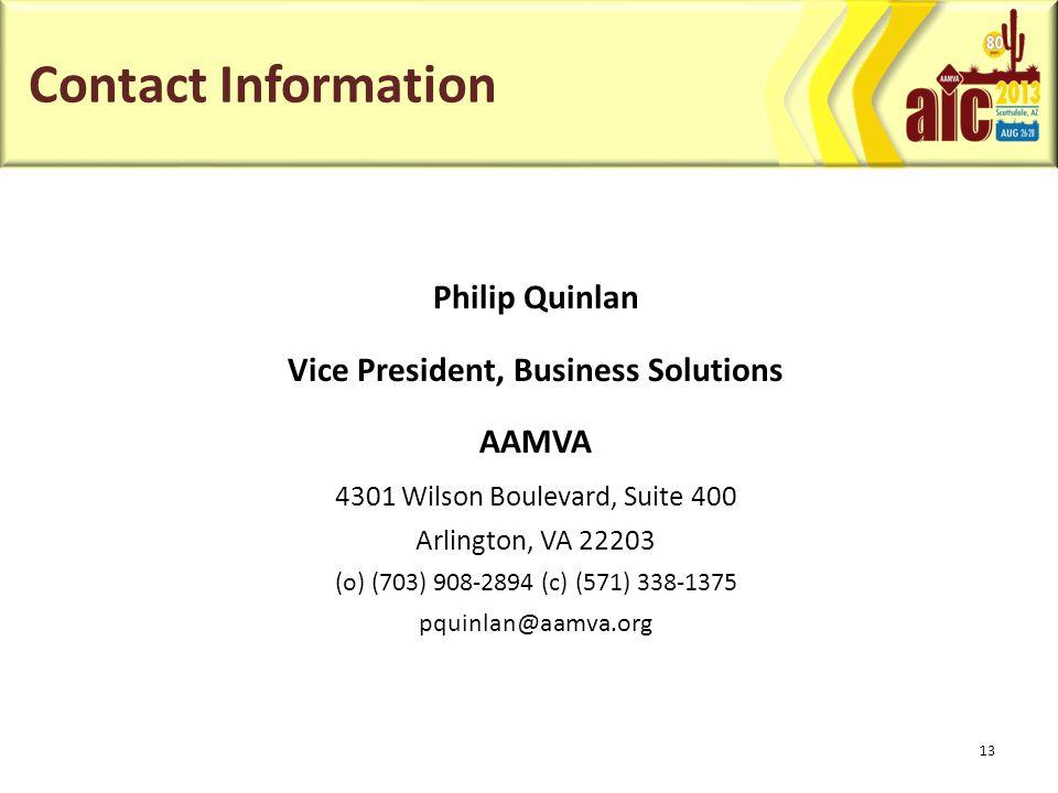 Contact Information Philip Quinlan Vice President, Business Solutions AAMVA 4301 Wilson Boulevard, Suite 400 Arlington, VA 22203 (o) (703) 908-2894 (c) (571) 338-1375 pquinlan@aamva.org 13