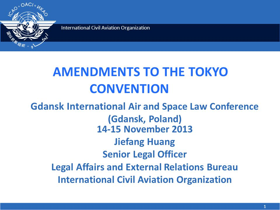 International Civil Aviation Organization 1 AMENDMENTS TO THE TOKYO CONVENTION Gdansk International Air and Space Law Conference (Gdansk, Poland) 14-15 November 2013 Jiefang Huang Senior Legal Officer Legal Affairs and External Relations Bureau International Civil Aviation Organization
