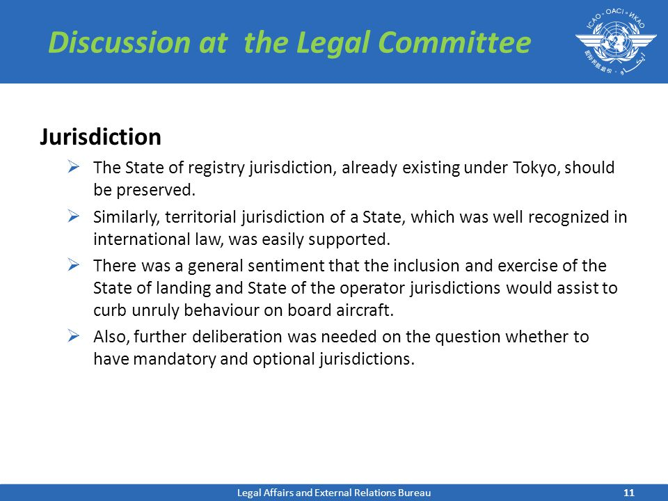 11 Discussion at the Legal Committee Jurisdiction  The State of registry jurisdiction, already existing under Tokyo, should be preserved.