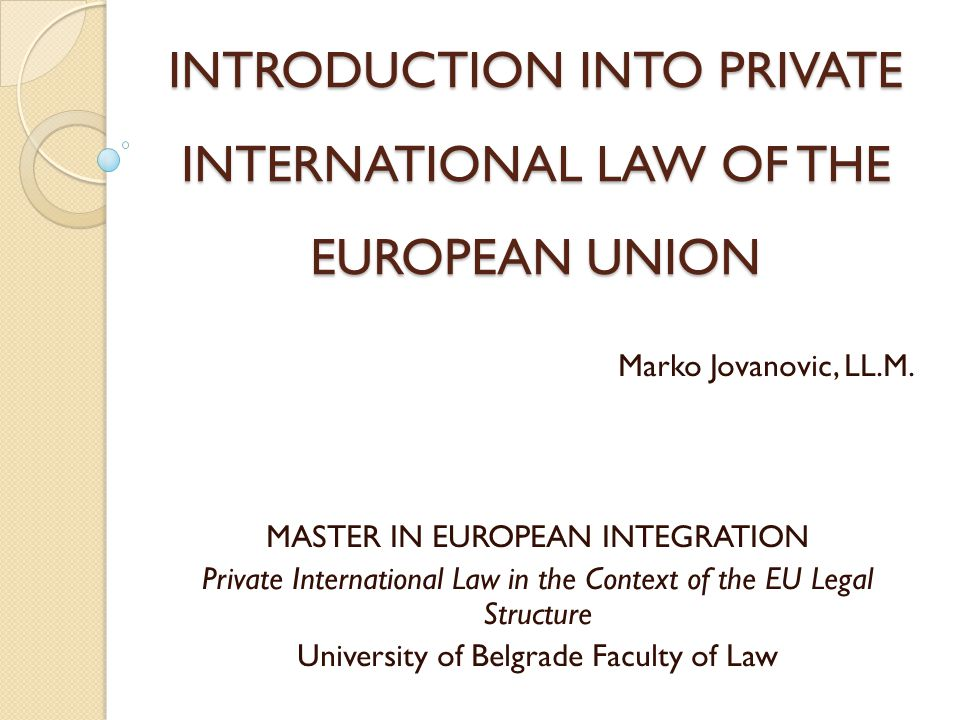 INTRODUCTION INTO PRIVATE INTERNATIONAL LAW OF THE EUROPEAN UNION Marko Jovanovic, LL.M.