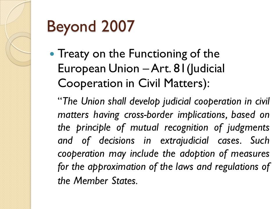 """Beyond 2007 Treaty on the Functioning of the European Union – Art. 81(Judicial Cooperation in Civil Matters): """"The Union shall develop judicial cooper"""