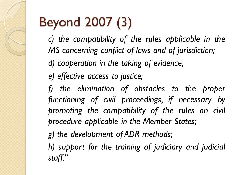 Beyond 2007 (3) c) the compatibility of the rules applicable in the MS concerning conflict of laws and of jurisdiction; d) cooperation in the taking o