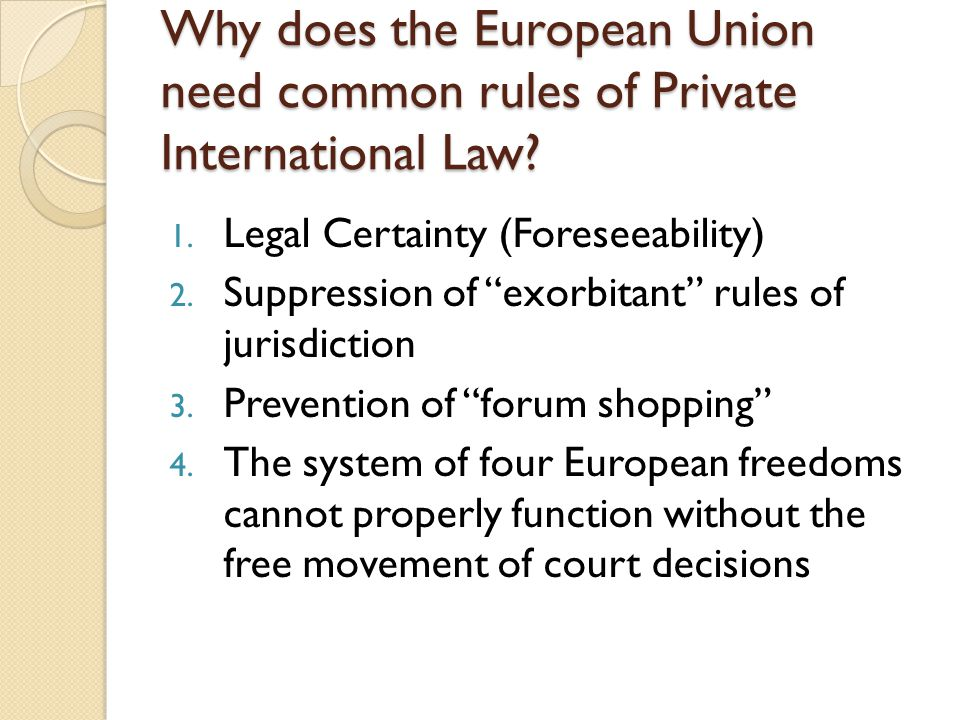 """Why does the European Union need common rules of Private International Law? 1. Legal Certainty (Foreseeability) 2. Suppression of """"exorbitant"""" rules o"""