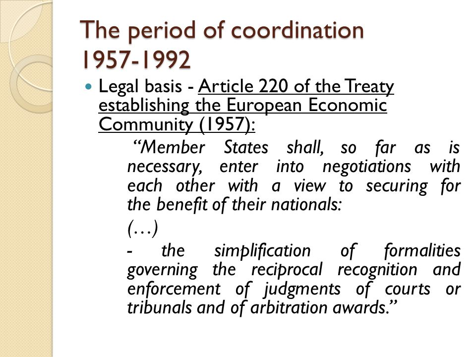 The period of coordination Legal basis - Article 220 of the Treaty establishing the European Economic Community (1957): Member States shall, so far as is necessary, enter into negotiations with each other with a view to securing for the benefit of their nationals: (…) - the simplification of formalities governing the reciprocal recognition and enforcement of judgments of courts or tribunals and of arbitration awards.