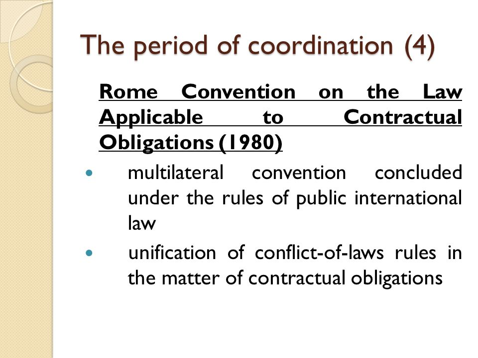 The period of coordination (4) Rome Convention on the Law Applicable to Contractual Obligations (1980) multilateral convention concluded under the rules of public international law unification of conflict-of-laws rules in the matter of contractual obligations