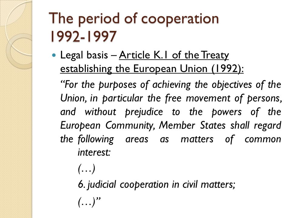 The period of cooperation 1992-1997 Legal basis – Article K.1 of the Treaty establishing the European Union (1992): For the purposes of achieving the objectives of the Union, in particular the free movement of persons, and without prejudice to the powers of the European Community, Member States shall regard the following areas as matters of common interest: (…) 6.