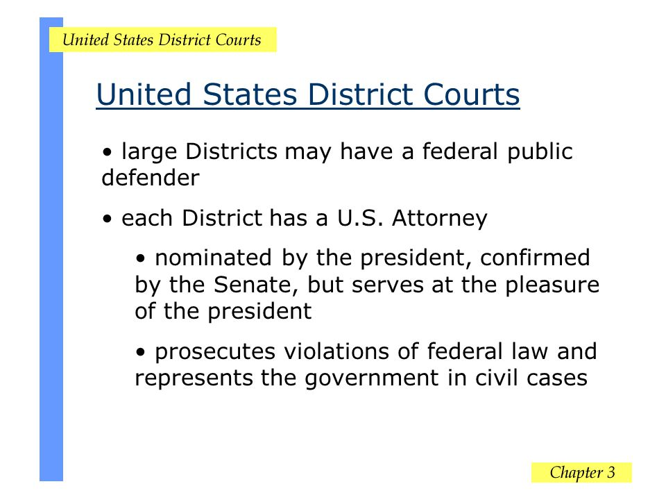 large Districts may have a federal public defender each District has a U.S. Attorney nominated by the president, confirmed by the Senate, but serves a