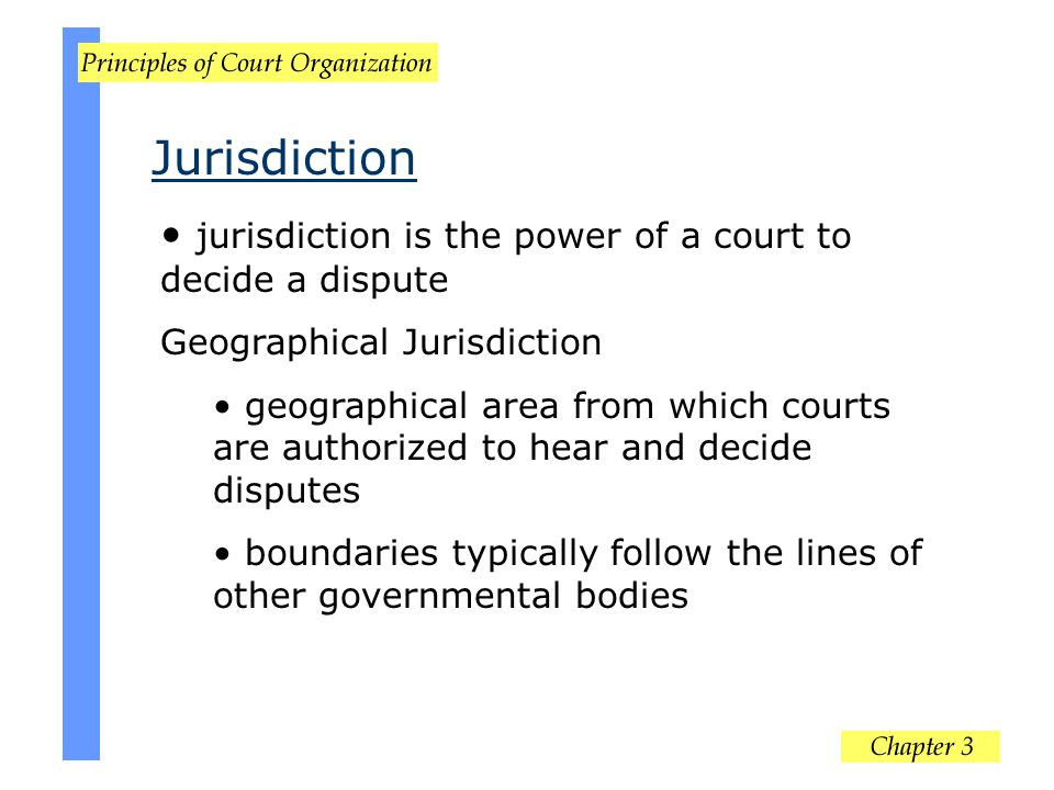 jurisdiction is the power of a court to decide a dispute Geographical Jurisdiction geographical area from which courts are authorized to hear and deci