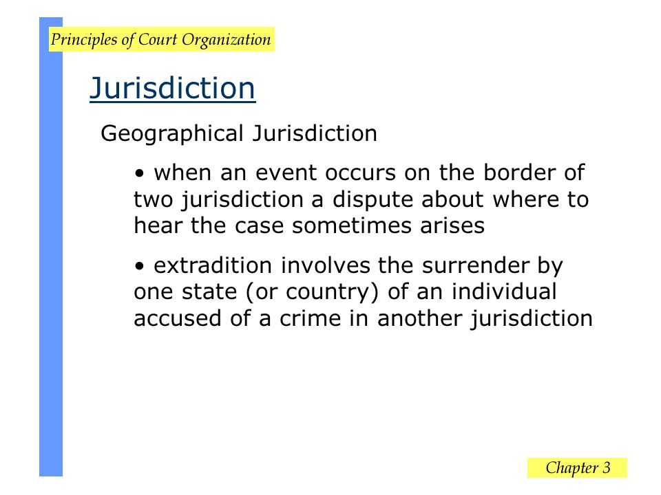 Geographical Jurisdiction when an event occurs on the border of two jurisdiction a dispute about where to hear the case sometimes arises extradition i