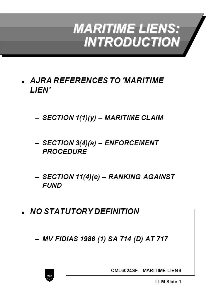 LLB - Slide 1 CML6024SF – MARITIME LIENS LLM Slide 1 MARITIME LIENS: INTRODUCTION  AJRA REFERENCES TO MARITIME LIEN –SECTION 1(1)(y) – MARITIME CLAIM –SECTION 3(4)(a) – ENFORCEMENT PROCEDURE –SECTION 11(4)(e) – RANKING AGAINST FUND  NO STATUTORY DEFINITION –MV FIDIAS 1986 (1) SA 714 (D) AT 717