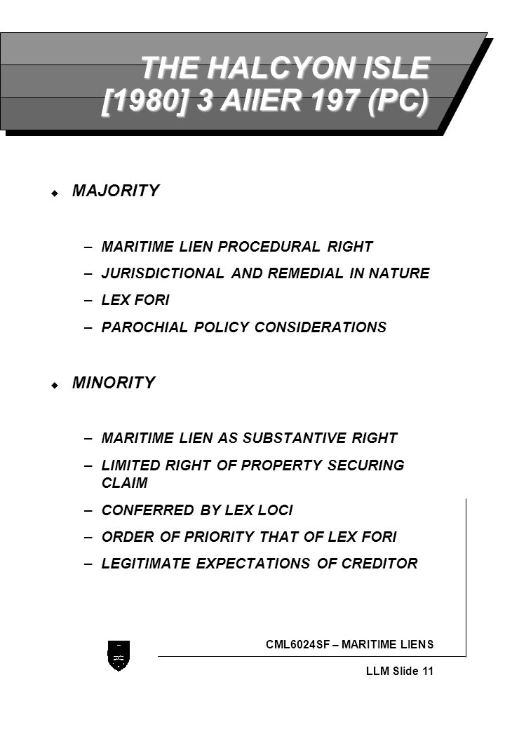 LLB - Slide 11 CML6024SF – MARITIME LIENS LLM Slide 11 THE HALCYON ISLE [1980] 3 AllER 197 (PC)  MAJORITY –MARITIME LIEN PROCEDURAL RIGHT –JURISDICTIONAL AND REMEDIAL IN NATURE –LEX FORI –PAROCHIAL POLICY CONSIDERATIONS  MINORITY –MARITIME LIEN AS SUBSTANTIVE RIGHT –LIMITED RIGHT OF PROPERTY SECURING CLAIM –CONFERRED BY LEX LOCI –ORDER OF PRIORITY THAT OF LEX FORI –LEGITIMATE EXPECTATIONS OF CREDITOR