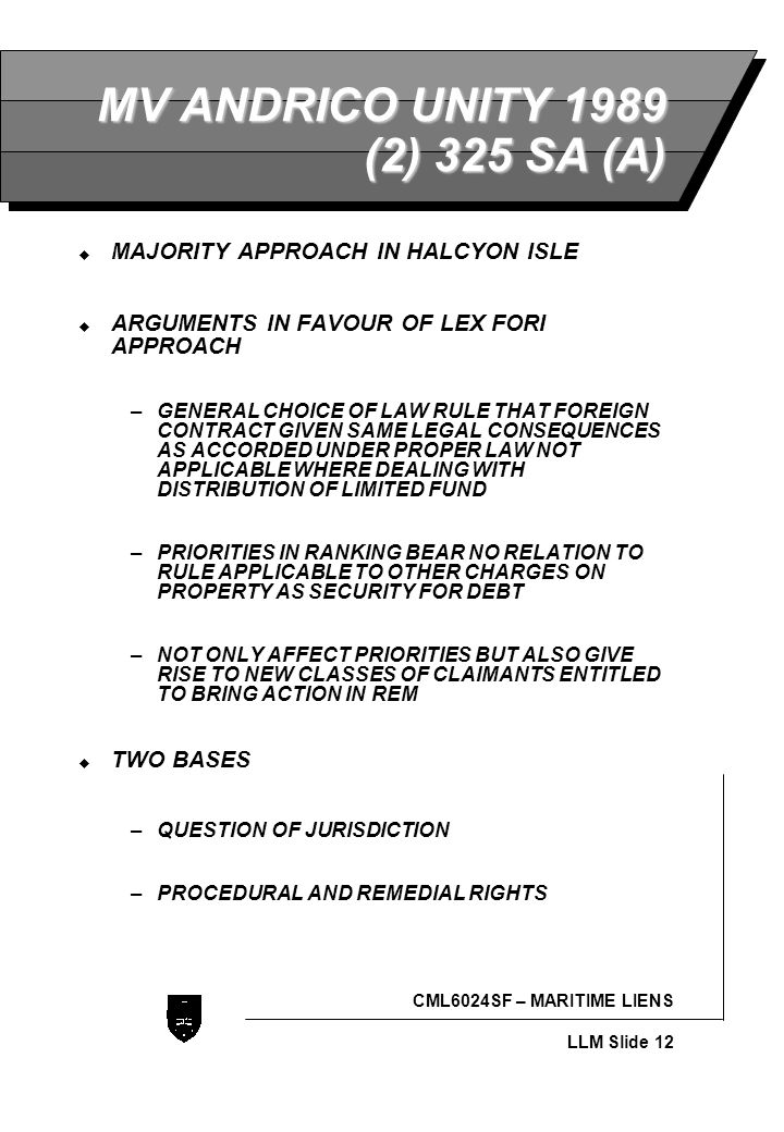 LLB - Slide 12 CML6024SF – MARITIME LIENS LLM Slide 12 MV ANDRICO UNITY 1989 (2) 325 SA (A)  MAJORITY APPROACH IN HALCYON ISLE  ARGUMENTS IN FAVOUR OF LEX FORI APPROACH –GENERAL CHOICE OF LAW RULE THAT FOREIGN CONTRACT GIVEN SAME LEGAL CONSEQUENCES AS ACCORDED UNDER PROPER LAW NOT APPLICABLE WHERE DEALING WITH DISTRIBUTION OF LIMITED FUND –PRIORITIES IN RANKING BEAR NO RELATION TO RULE APPLICABLE TO OTHER CHARGES ON PROPERTY AS SECURITY FOR DEBT –NOT ONLY AFFECT PRIORITIES BUT ALSO GIVE RISE TO NEW CLASSES OF CLAIMANTS ENTITLED TO BRING ACTION IN REM  TWO BASES –QUESTION OF JURISDICTION –PROCEDURAL AND REMEDIAL RIGHTS