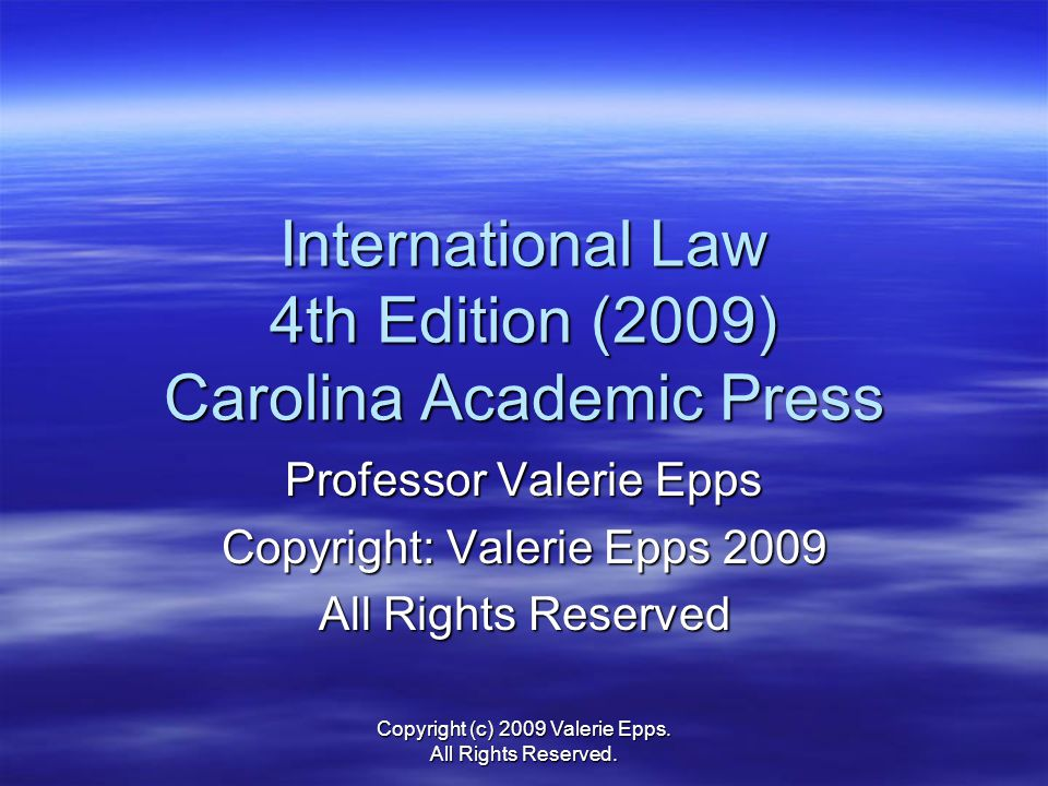 International Law 4th Edition (2009) Carolina Academic Press Professor Valerie Epps Copyright: Valerie Epps 2009 All Rights Reserved Copyright (c) 2009 Valerie Epps.