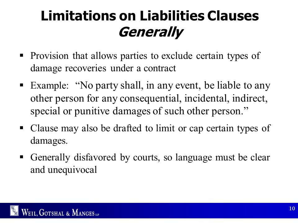 10 Limitations on Liabilities Clauses Generally  Provision that allows parties to exclude certain types of damage recoveries under a contract  Examp