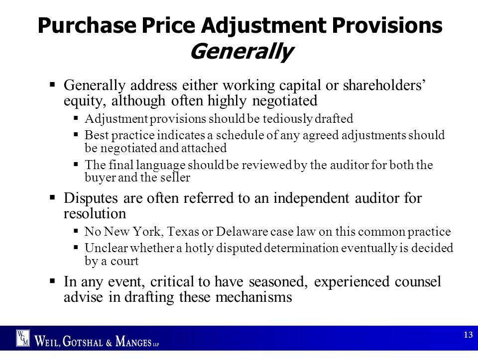 13 Purchase Price Adjustment Provisions Generally  Generally address either working capital or shareholders' equity, although often highly negotiated