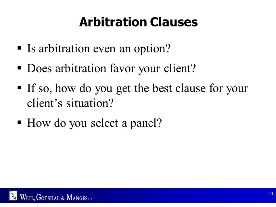 14 Arbitration Clauses  Is arbitration even an option?  Does arbitration favor your client?  If so, how do you get the best clause for your client'