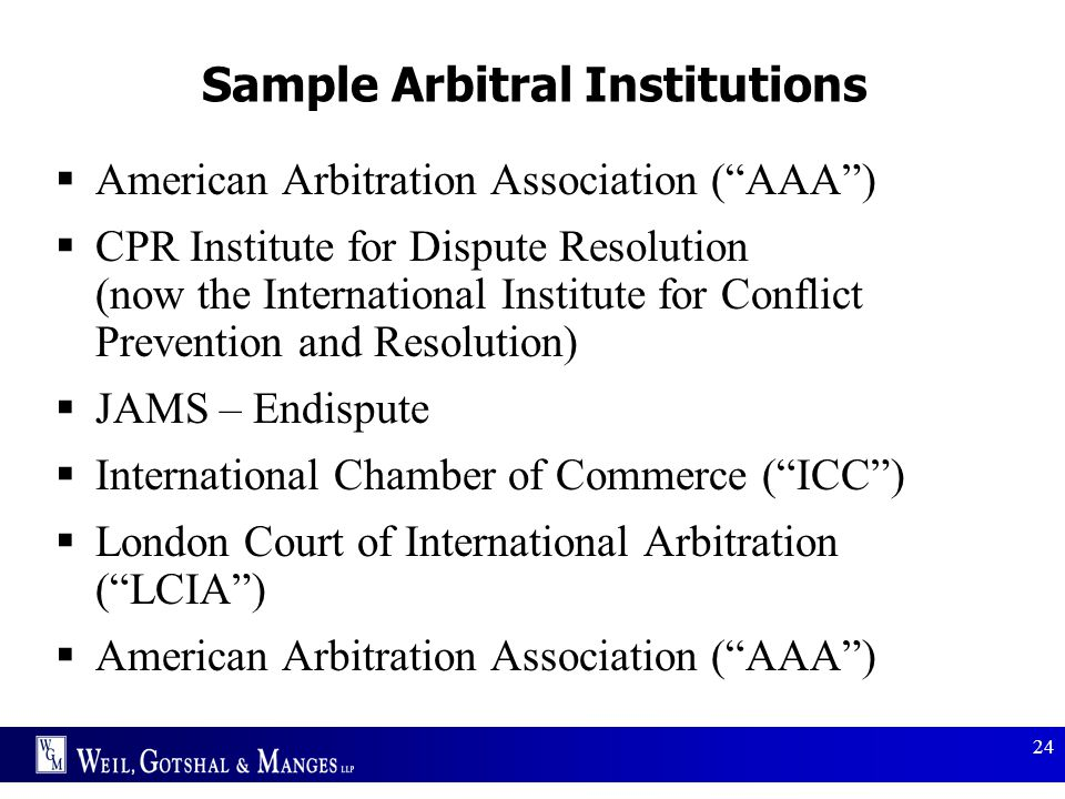 """24 Sample Arbitral Institutions  American Arbitration Association (""""AAA"""")  CPR Institute for Dispute Resolution (now the International Institute for"""