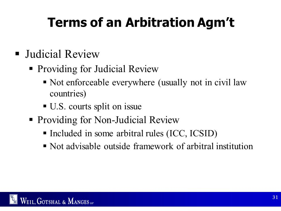 31 Terms of an Arbitration Agm't  Judicial Review  Providing for Judicial Review  Not enforceable everywhere (usually not in civil law countries) 