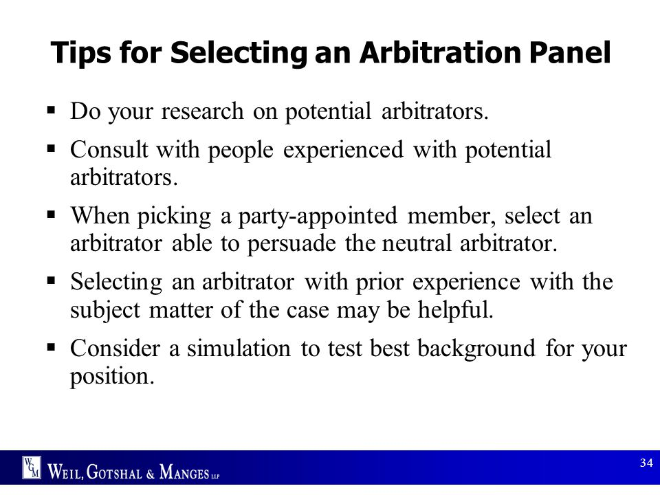 34 Tips for Selecting an Arbitration Panel  Do your research on potential arbitrators.  Consult with people experienced with potential arbitrators.