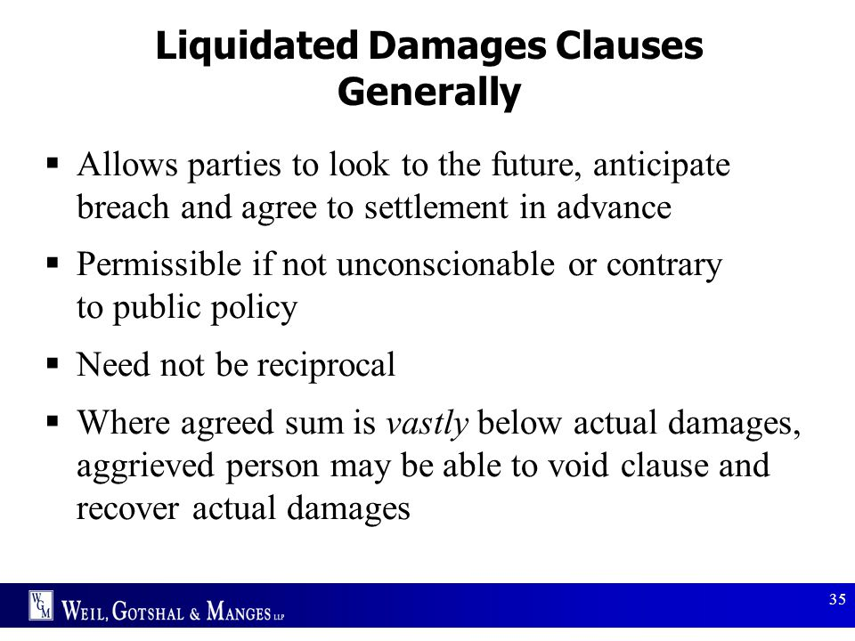 35 Liquidated Damages Clauses Generally  Allows parties to look to the future, anticipate breach and agree to settlement in advance  Permissible if