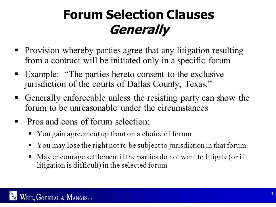 4 Forum Selection Clauses Generally  Provision whereby parties agree that any litigation resulting from a contract will be initiated only in a specif