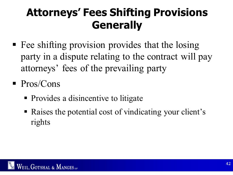 42 Attorneys' Fees Shifting Provisions Generally  Fee shifting provision provides that the losing party in a dispute relating to the contract will pa
