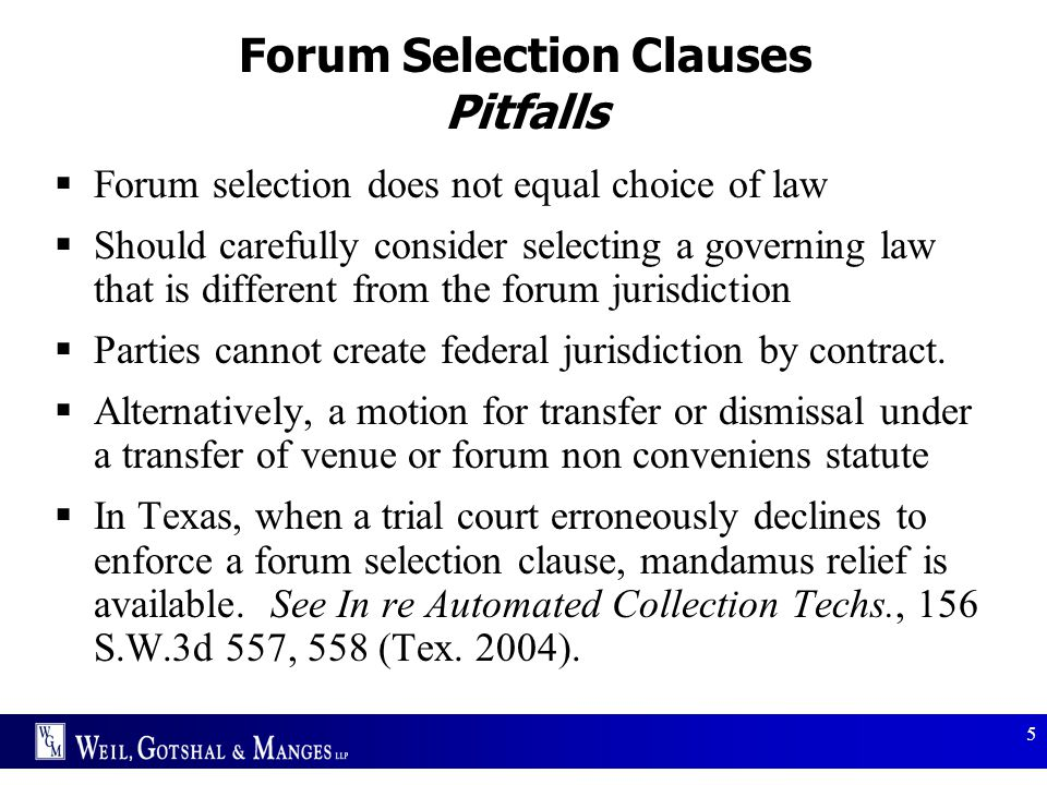 5 Forum Selection Clauses Pitfalls  Forum selection does not equal choice of law  Should carefully consider selecting a governing law that is differ