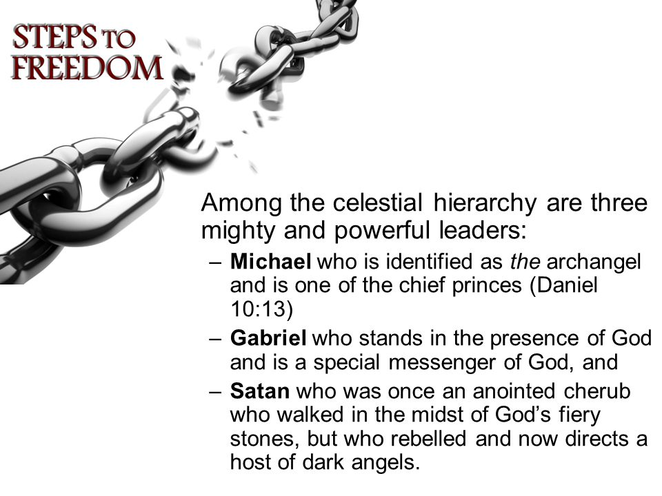 Among the celestial hierarchy are three mighty and powerful leaders: –Michael who is identified as the archangel and is one of the chief princes (Daniel 10:13) –Gabriel who stands in the presence of God and is a special messenger of God, and –Satan who was once an anointed cherub who walked in the midst of God's fiery stones, but who rebelled and now directs a host of dark angels.