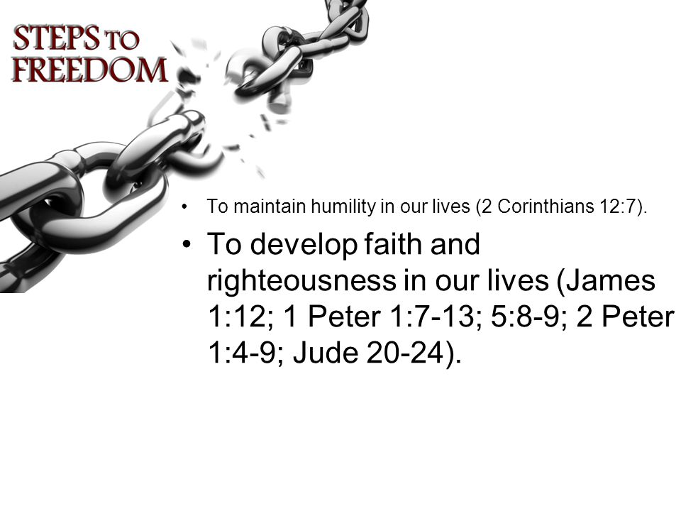 To develop faith and righteousness in our lives (James 1:12; 1 Peter 1:7-13; 5:8-9; 2 Peter 1:4-9; Jude 20-24).