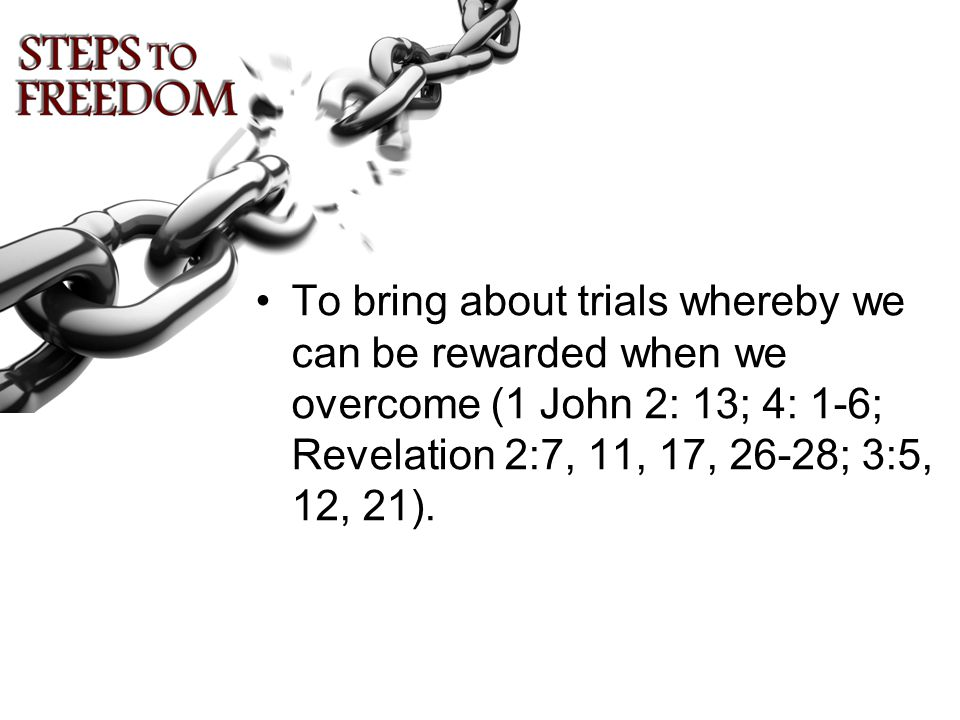 To bring about trials whereby we can be rewarded when we overcome (1 John 2: 13; 4: 1-6; Revelation 2:7, 11, 17, 26-28; 3:5, 12, 21).