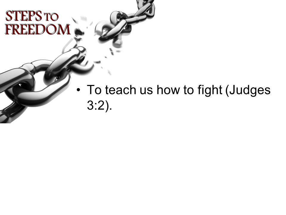 To teach us how to fight (Judges 3:2).