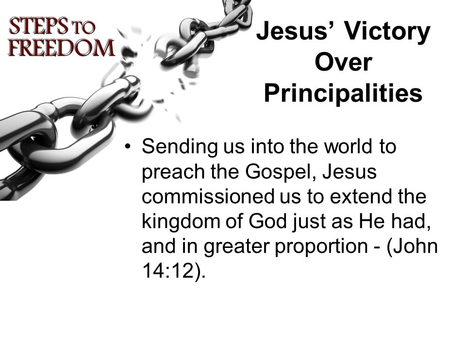 Jesus' Victory Over Principalities Sending us into the world to preach the Gospel, Jesus commissioned us to extend the kingdom of God just as He had, and in greater proportion - (John 14:12).