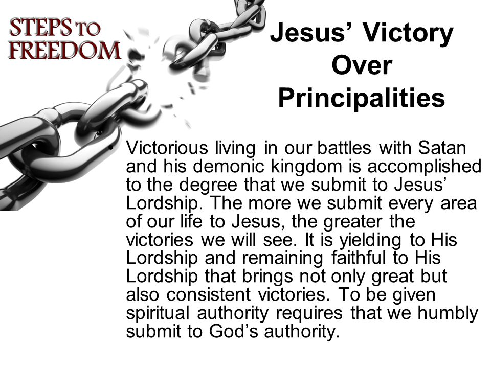 Jesus' Victory Over Principalities Victorious living in our battles with Satan and his demonic kingdom is accomplished to the degree that we submit to Jesus' Lordship.