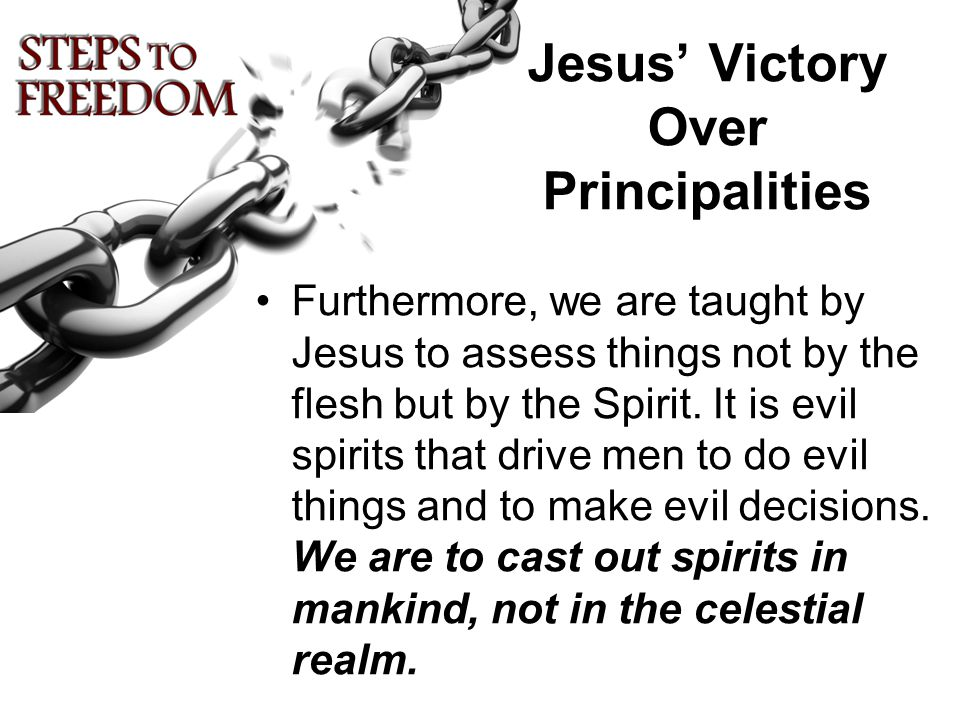 Jesus' Victory Over Principalities Furthermore, we are taught by Jesus to assess things not by the flesh but by the Spirit.