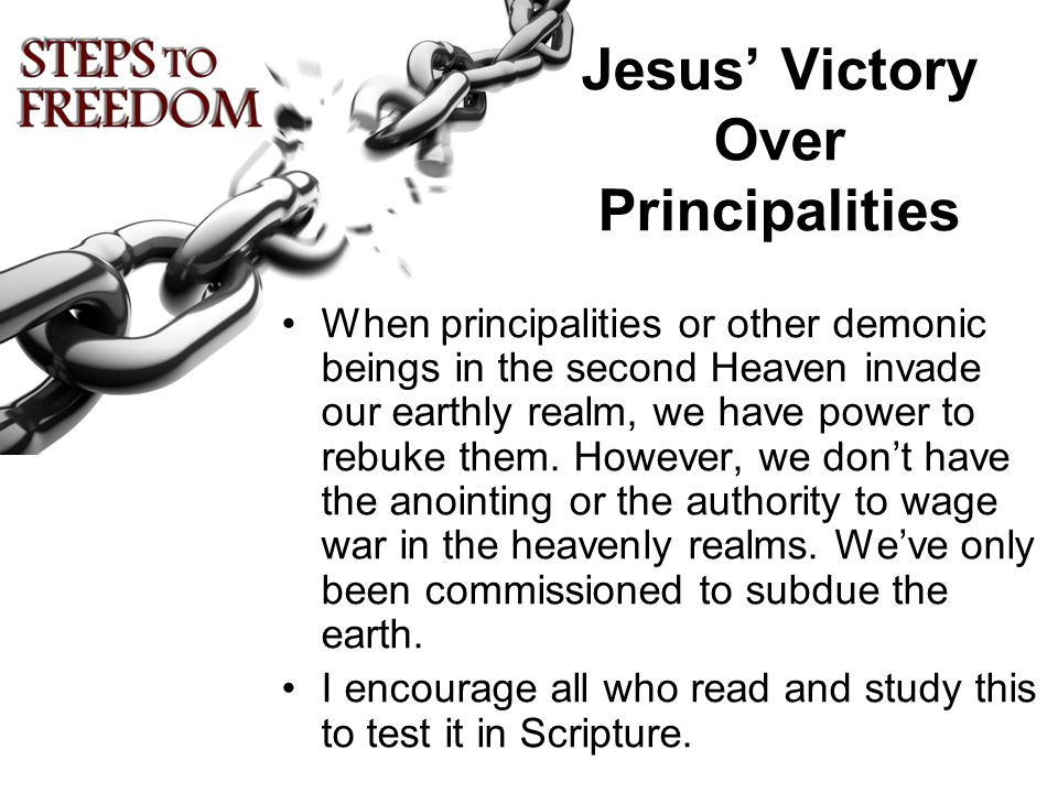 Jesus' Victory Over Principalities When principalities or other demonic beings in the second Heaven invade our earthly realm, we have power to rebuke them.