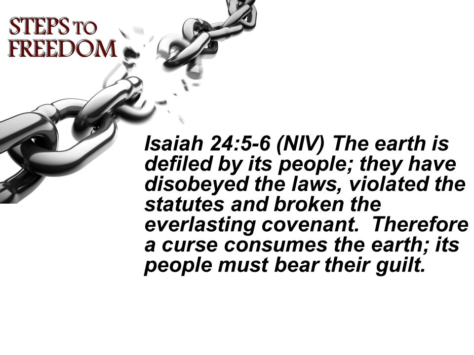 Isaiah 24:5-6 (NIV) The earth is defiled by its people; they have disobeyed the laws, violated the statutes and broken the everlasting covenant.