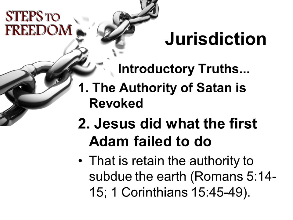 Jurisdiction Introductory Truths... 1. The Authority of Satan is Revoked 2. Jesus did what the first Adam failed to do That is retain the authority to
