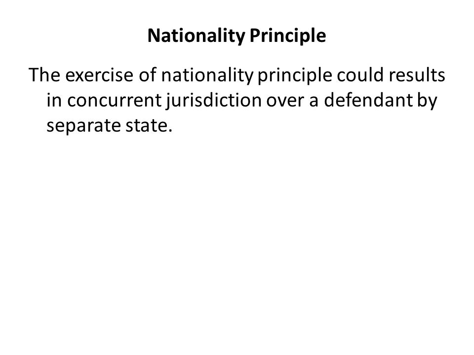 Nationality Principle The exercise of nationality principle could results in concurrent jurisdiction over a defendant by separate state.