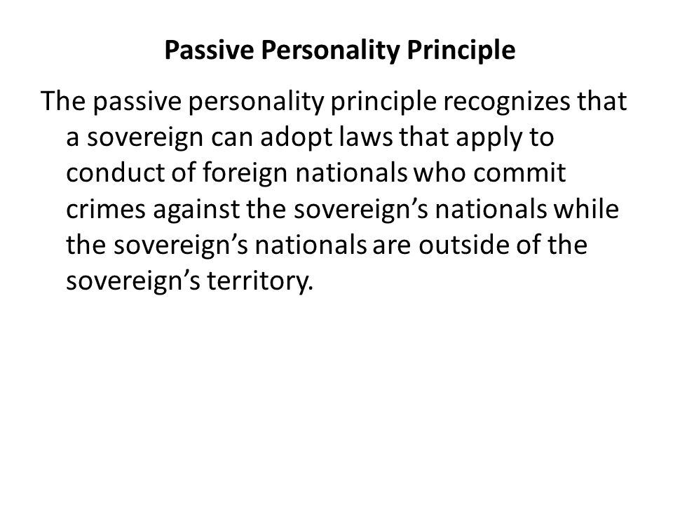 Passive Personality Principle The passive personality principle recognizes that a sovereign can adopt laws that apply to conduct of foreign nationals who commit crimes against the sovereign's nationals while the sovereign's nationals are outside of the sovereign's territory.