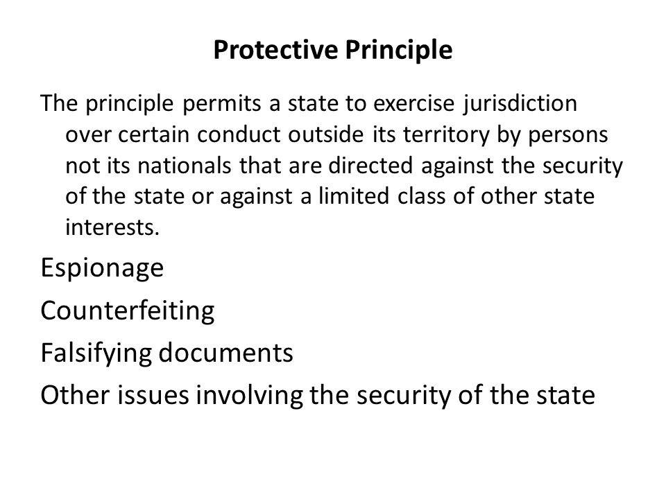 Protective Principle The principle permits a state to exercise jurisdiction over certain conduct outside its territory by persons not its nationals that are directed against the security of the state or against a limited class of other state interests.